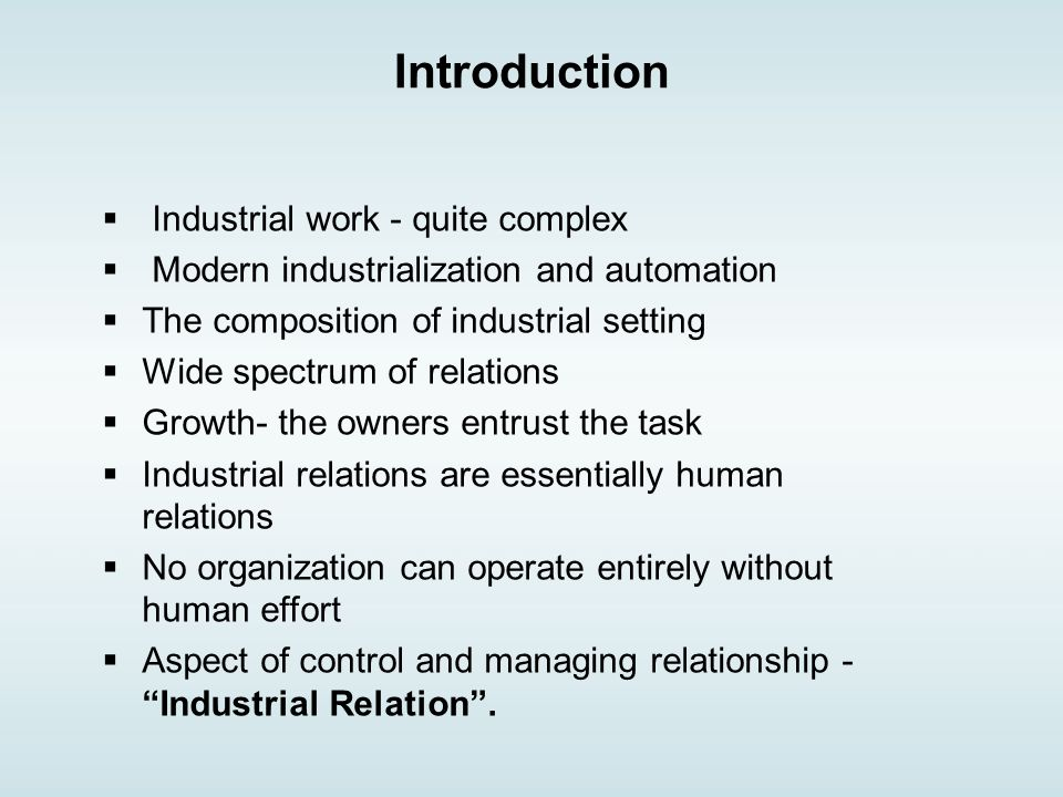 Introduction  Industrial work - quite complex  Modern industrialization and automation  The composition of industrial setting  Wide spectrum of relations  Growth- the owners entrust the task  Industrial relations are essentially human relations  No organization can operate entirely without human effort  Aspect of control and managing relationship - Industrial Relation .