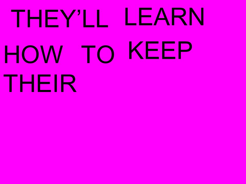THEY'LL LEARN HOW TO KEEP
