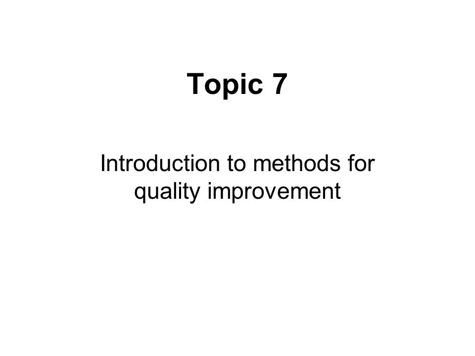 Topic 7 Introduction to methods for quality improvement