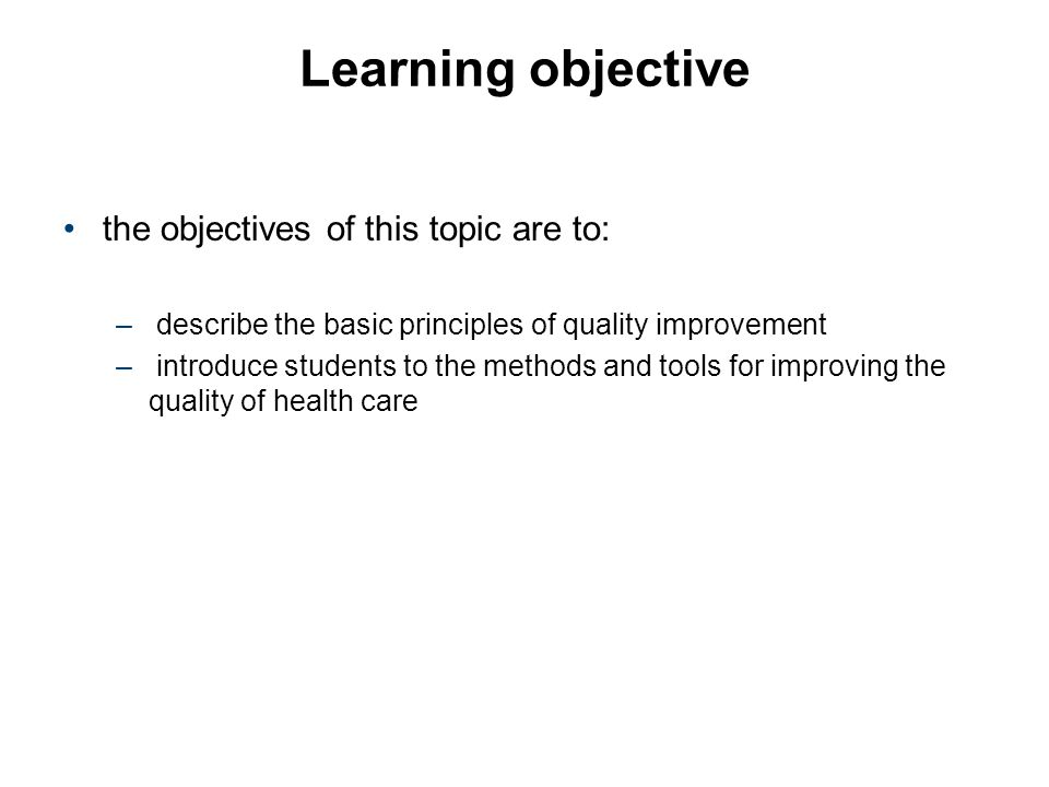 Learning objective the objectives of this topic are to: – describe the basic principles of quality improvement – introduce students to the methods and