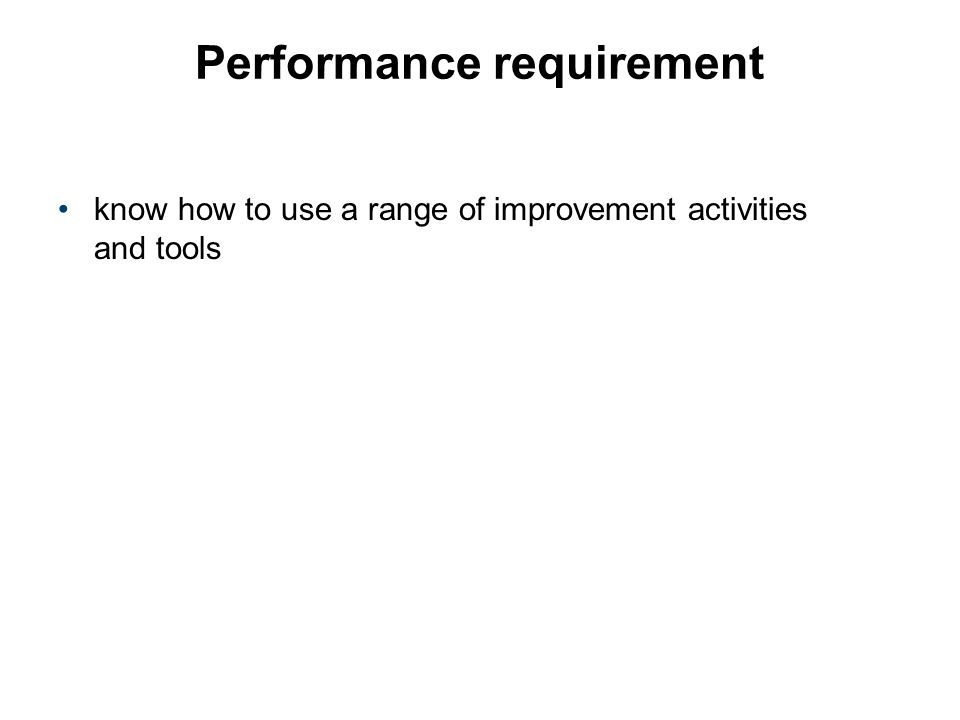 Performance requirement know how to use a range of improvement activities and tools