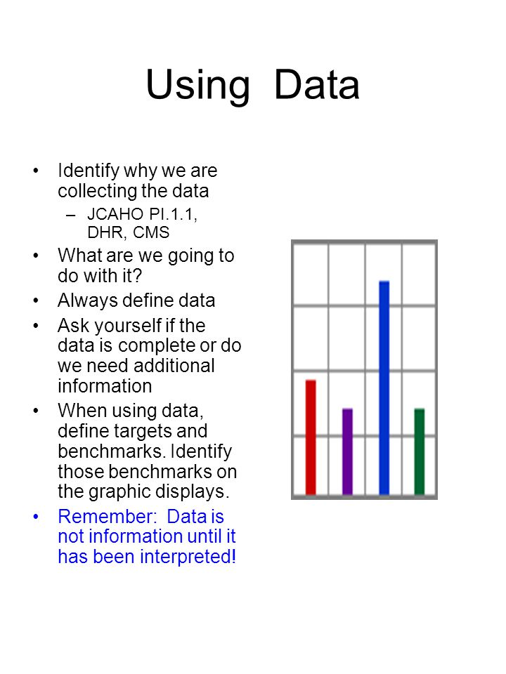 Using Data Identify why we are collecting the data –JCAHO PI.1.1, DHR, CMS What are we going to do with it? Always define data Ask yourself if the dat