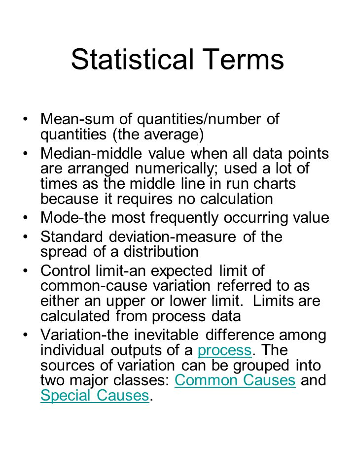 Statistical Terms Mean-sum of quantities/number of quantities (the average) Median-middle value when all data points are arranged numerically; used a