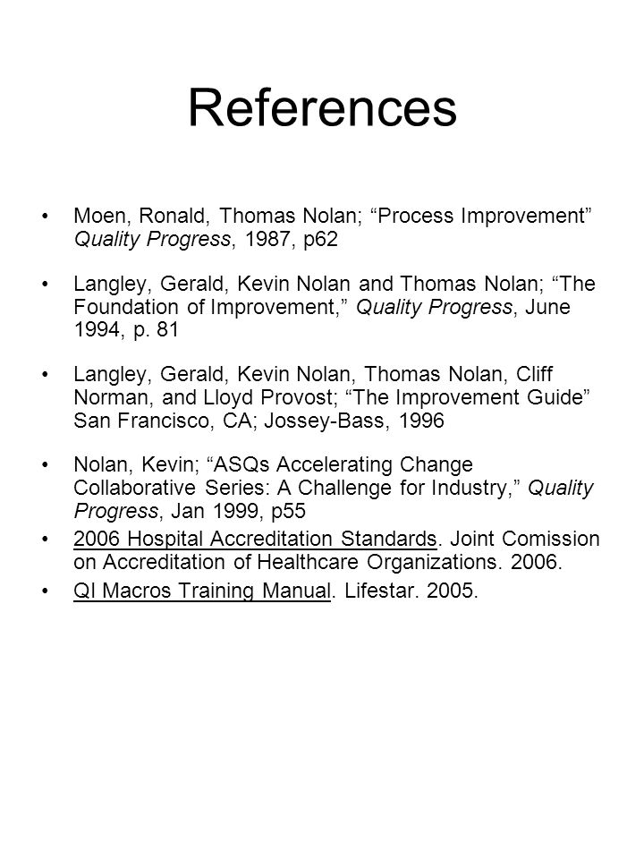 "References Moen, Ronald, Thomas Nolan; ""Process Improvement"" Quality Progress, 1987, p62 Langley, Gerald, Kevin Nolan and Thomas Nolan; ""The Foundatio"