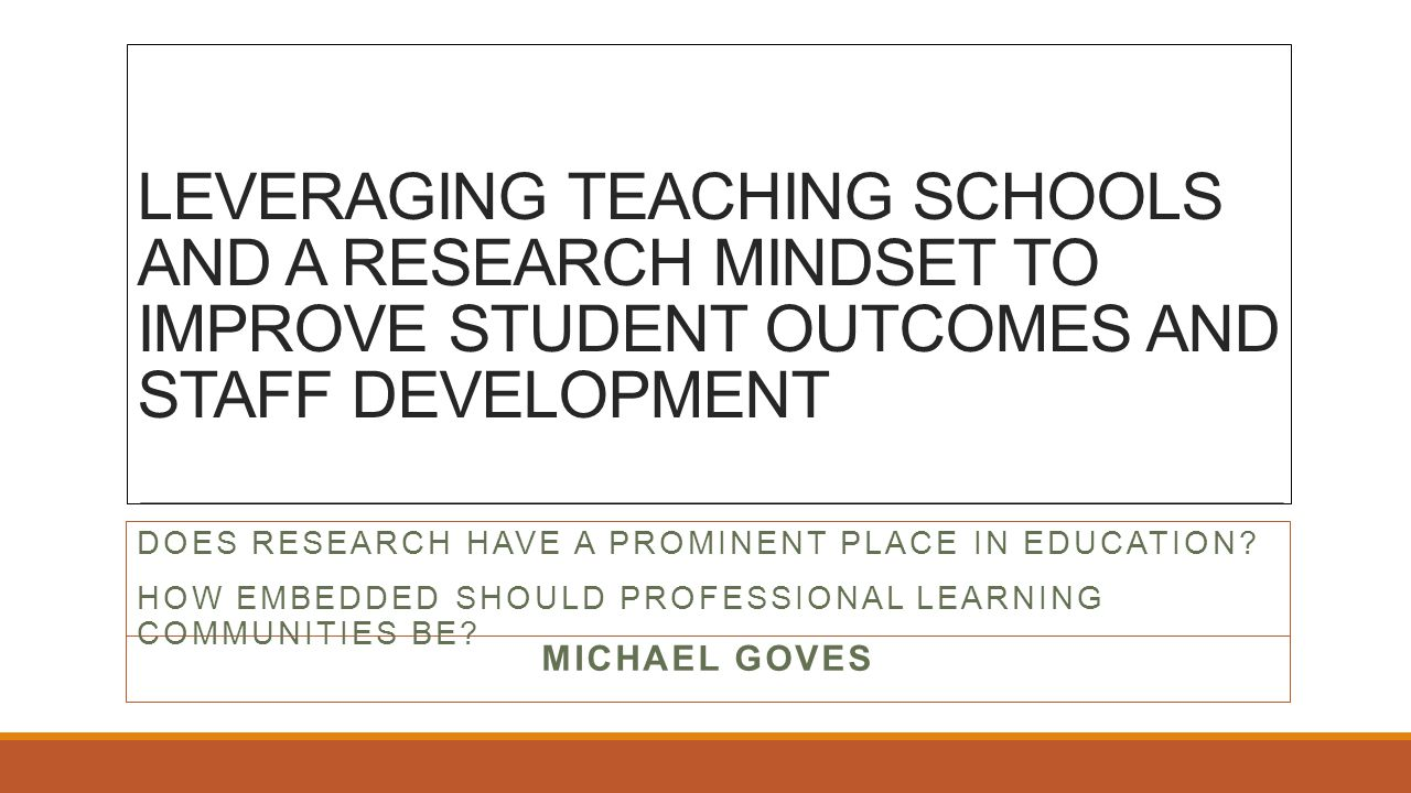 LEVERAGING TEACHING SCHOOLS AND A RESEARCH MINDSET TO IMPROVE STUDENT OUTCOMES AND STAFF DEVELOPMENT MICHAEL GOVES DOES RESEARCH HAVE A PROMINENT PLACE IN EDUCATION.