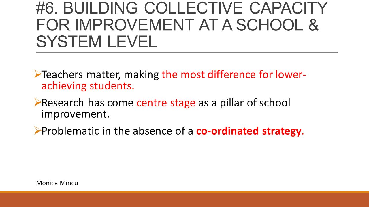 #6. BUILDING COLLECTIVE CAPACITY FOR IMPROVEMENT AT A SCHOOL & SYSTEM LEVEL  Teachers matter, making the most difference for lower- achieving student