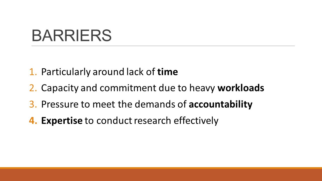 BARRIERS 1.Particularly around lack of time 2.Capacity and commitment due to heavy workloads 3.Pressure to meet the demands of accountability 4.Expertise to conduct research effectively