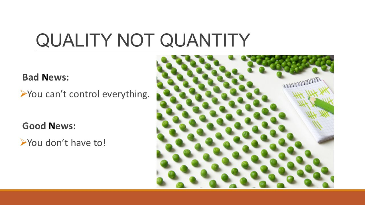QUALITY NOT QUANTITY Bad News:  You can't control everything. Good News:  You don't have to!