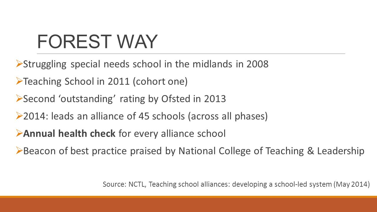 FOREST WAY  Struggling special needs school in the midlands in 2008  Teaching School in 2011 (cohort one)  Second 'outstanding' rating by Ofsted in 2013  2014: leads an alliance of 45 schools (across all phases)  Annual health check for every alliance school  Beacon of best practice praised by National College of Teaching & Leadership Source: NCTL, Teaching school alliances: developing a school-led system (May 2014)