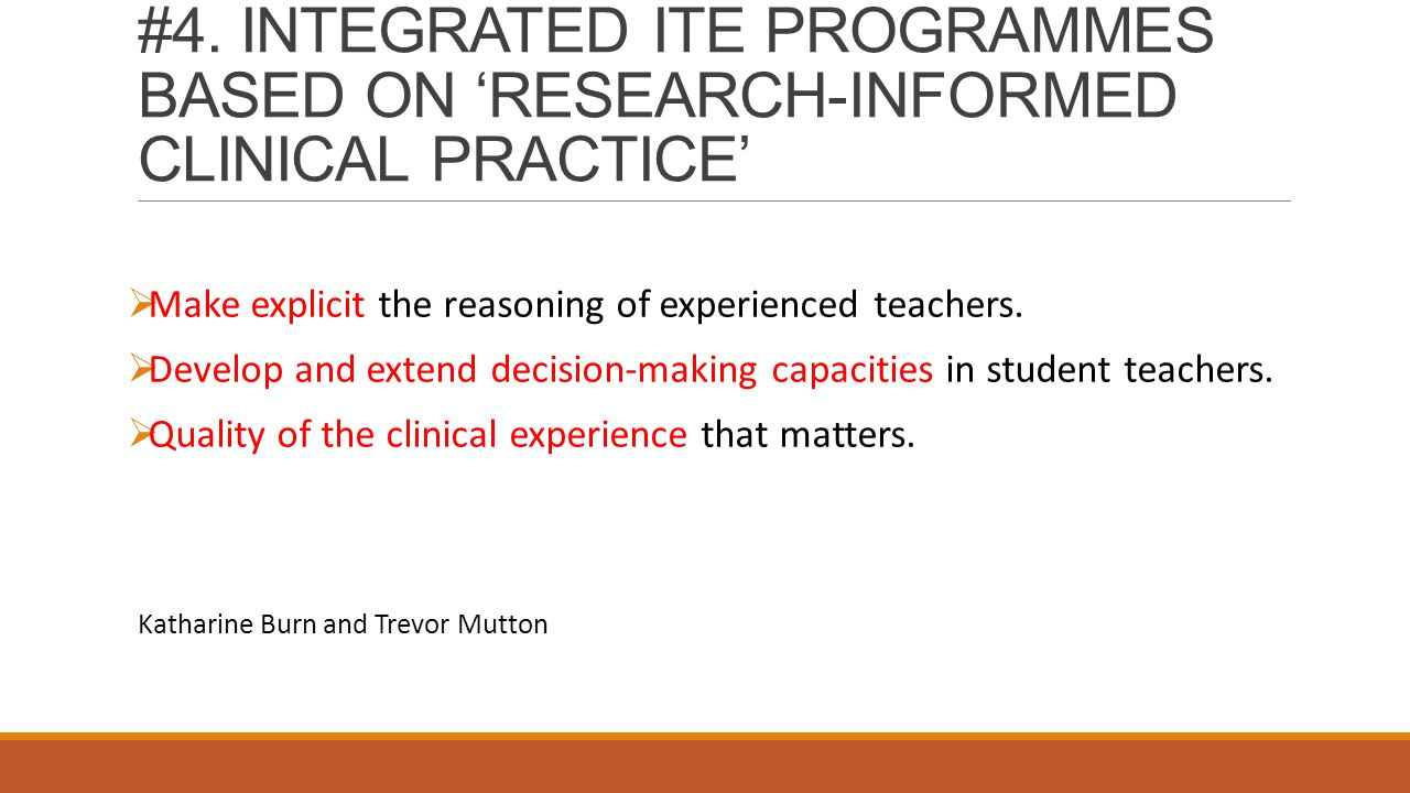 #4. INTEGRATED ITE PROGRAMMES BASED ON 'RESEARCH-INFORMED CLINICAL PRACTICE'  Make explicit the reasoning of experienced teachers.  Develop and exte