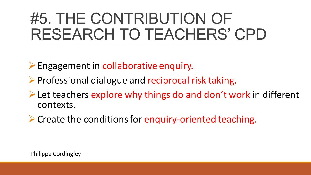 #5. THE CONTRIBUTION OF RESEARCH TO TEACHERS' CPD  Engagement in collaborative enquiry.