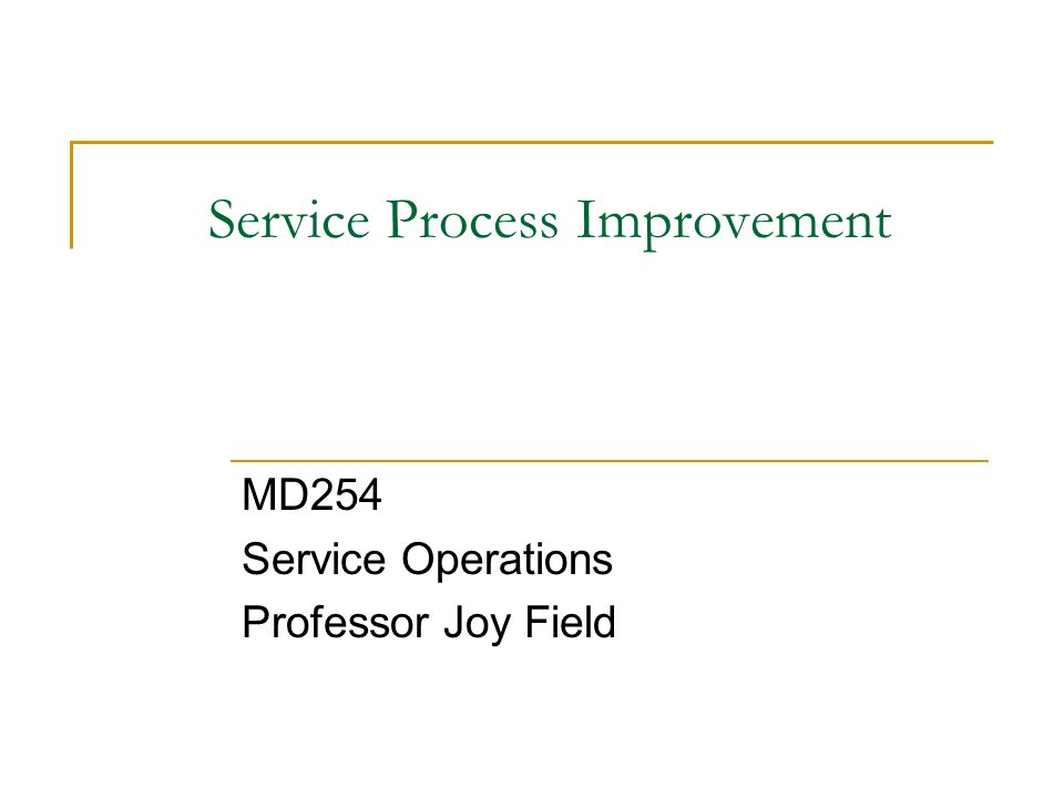 Service Process Improvement MD254 Service Operations Professor Joy Field