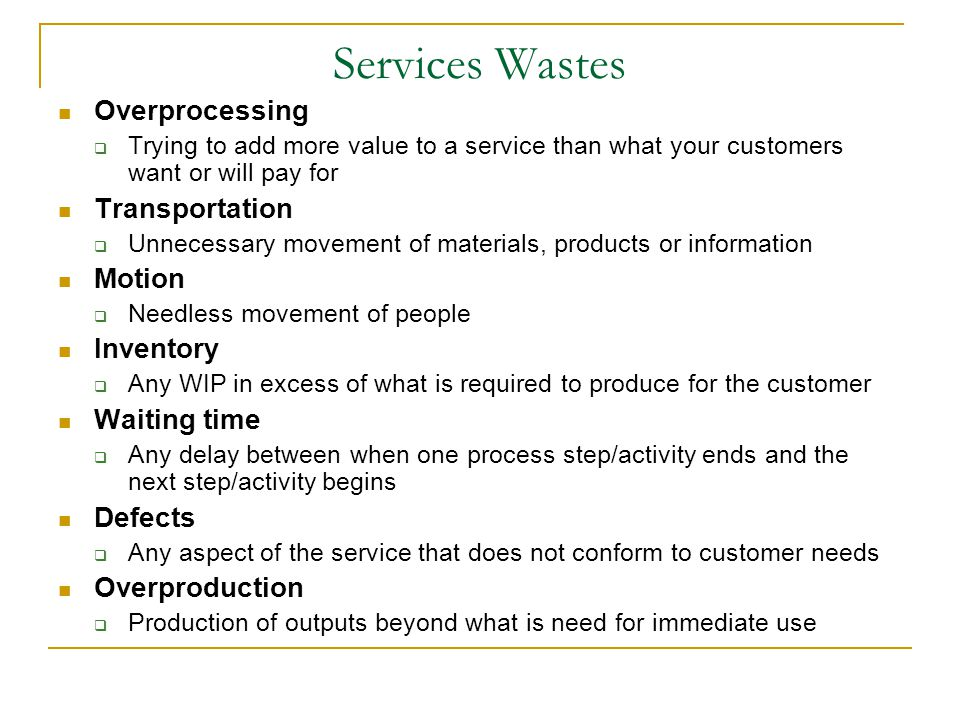 Services Wastes Overprocessing  Trying to add more value to a service than what your customers want or will pay for Transportation  Unnecessary movement of materials, products or information Motion  Needless movement of people Inventory  Any WIP in excess of what is required to produce for the customer Waiting time  Any delay between when one process step/activity ends and the next step/activity begins Defects  Any aspect of the service that does not conform to customer needs Overproduction  Production of outputs beyond what is need for immediate use
