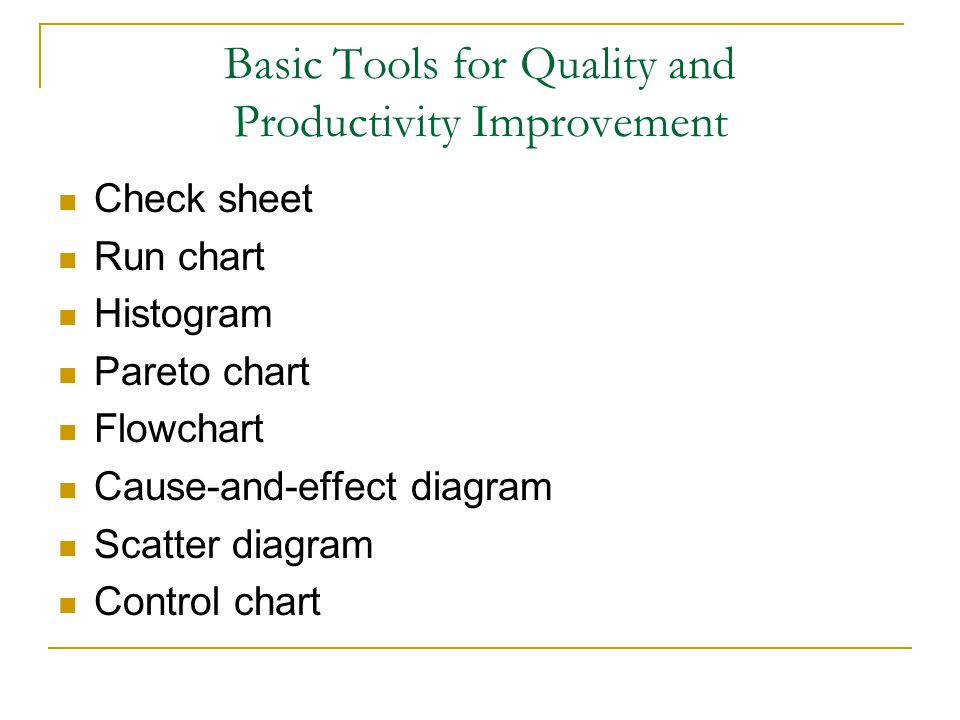 Basic Tools for Quality and Productivity Improvement Check sheet Run chart Histogram Pareto chart Flowchart Cause-and-effect diagram Scatter diagram C