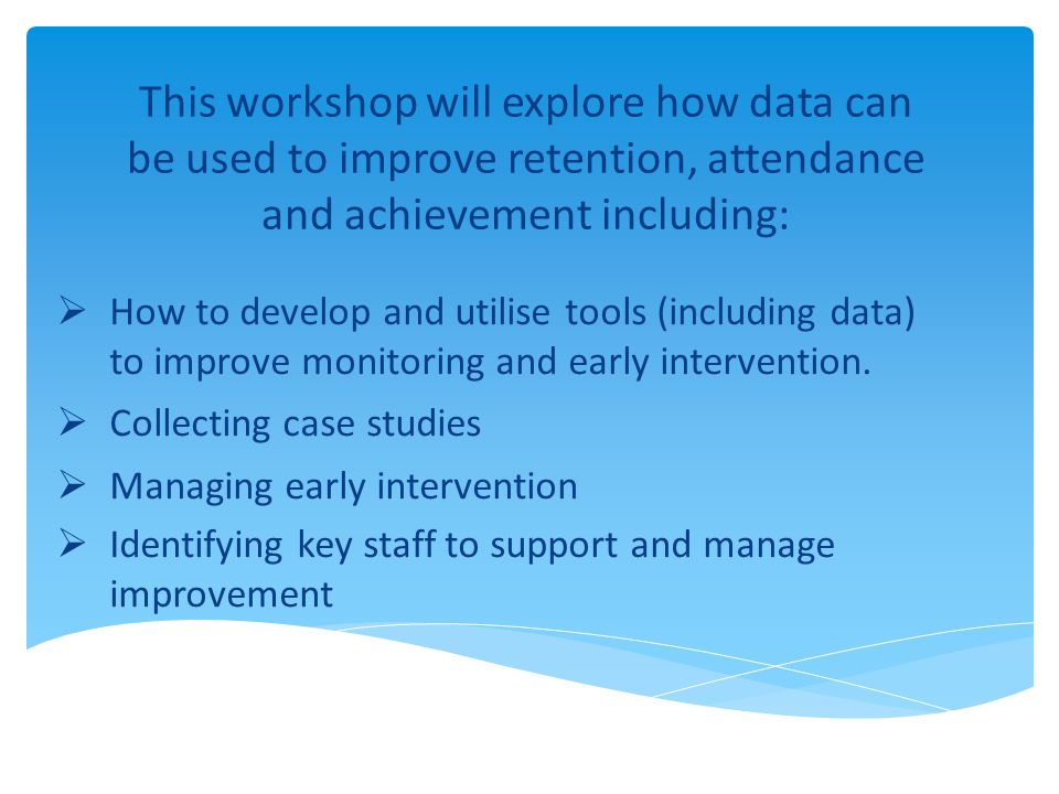 This workshop will explore how data can be used to improve retention, attendance and achievement including:  How to develop and utilise tools (including data) to improve monitoring and early intervention.