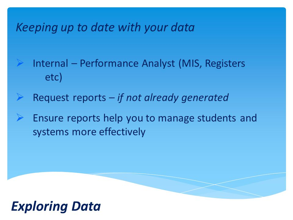 Keeping up to date with your data  Internal – Performance Analyst (MIS, Registers etc)  Request reports – if not already generated  Ensure reports help you to manage students and systems more effectively Exploring Data
