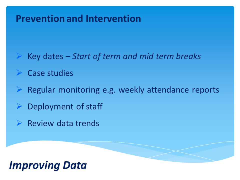 Prevention and Intervention  Key dates – Start of term and mid term breaks  Case studies  Regular monitoring e.g.