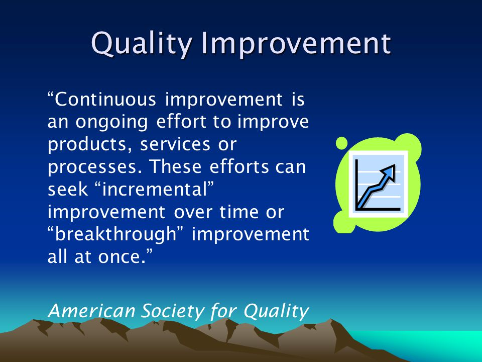 """Quality Improvement """"Continuous improvement is an ongoing effort to improve products, services or processes. These efforts can seek """"incremental"""" impr"""
