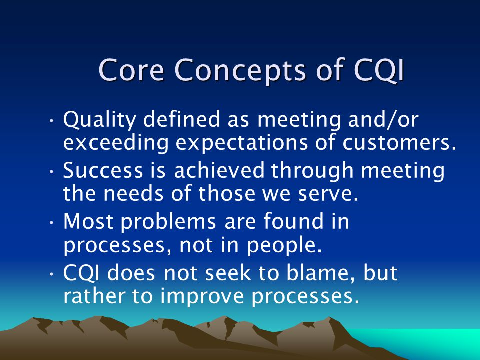 Core Concepts of CQI Core Concepts of CQI Quality defined as meeting and/or exceeding expectations of customers. Success is achieved through meeting t