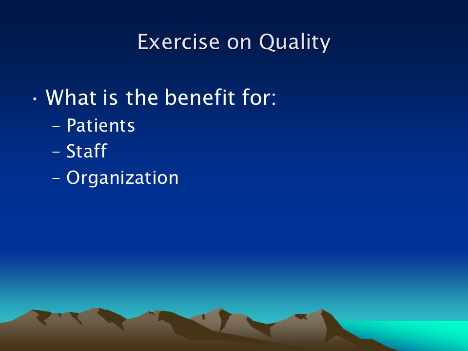 Exercise on Quality What is the benefit for: –Patients –Staff –Organization
