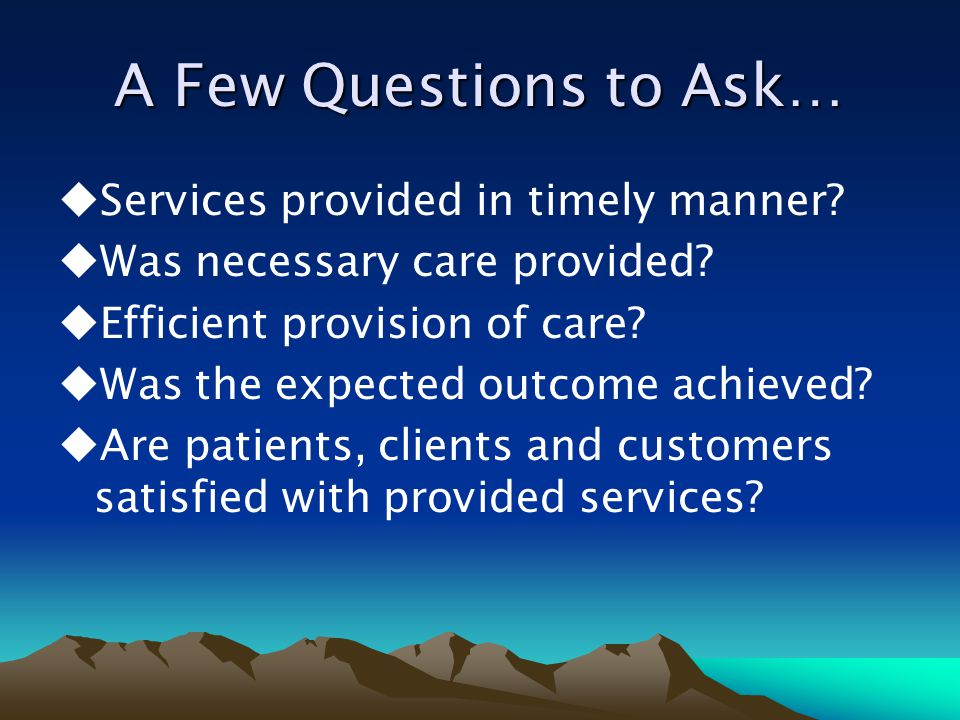 A Few Questions to Ask…  Services provided in timely manner?  Was necessary care provided?  Efficient provision of care?  Was the expected outcome