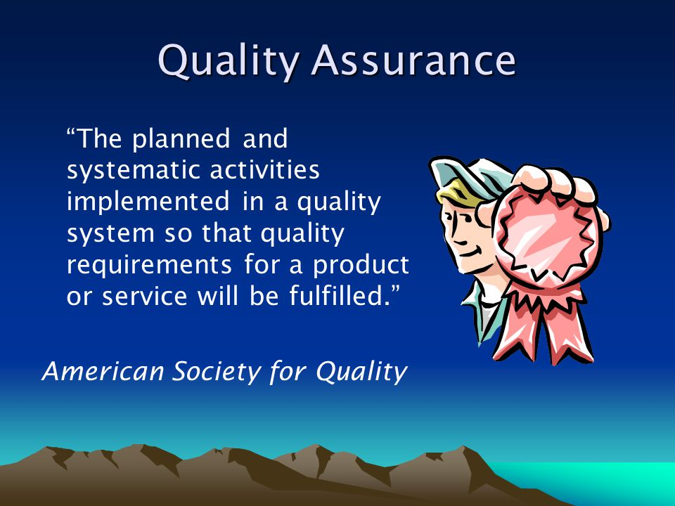 """Quality Assurance """"The planned and systematic activities implemented in a quality system so that quality requirements for a product or service will be"""