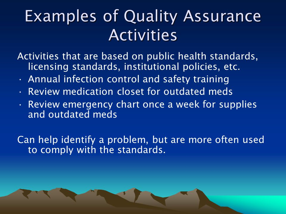 Examples of Quality Assurance Activities Activities that are based on public health standards, licensing standards, institutional policies, etc. Annua