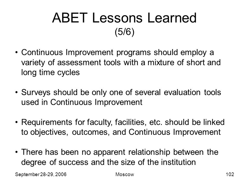 September 28-29, 2006Moscow101 ABET Lessons Learned (4/6) Each program should have some unique Outcomes that are different from those in accreditation criteria and those in other programs at the same institution.
