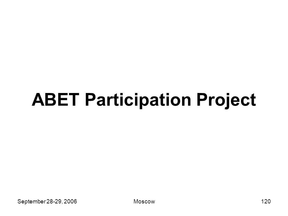 September 28-29, 2006Moscow119 Looking Forward ABET has set the stage for systematic continuous review of engineering education.