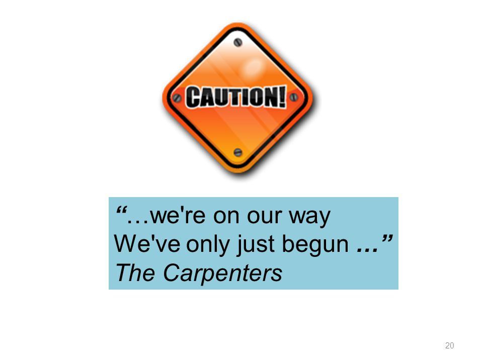 """…we're on our way We've only just begun …"" The Carpenters 20"