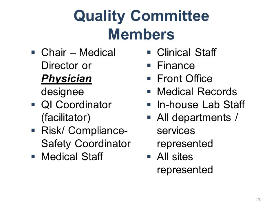 Quality Committee Members  Chair – Medical Director or Physician designee  QI Coordinator (facilitator)  Risk/ Compliance- Safety Coordinator  Med