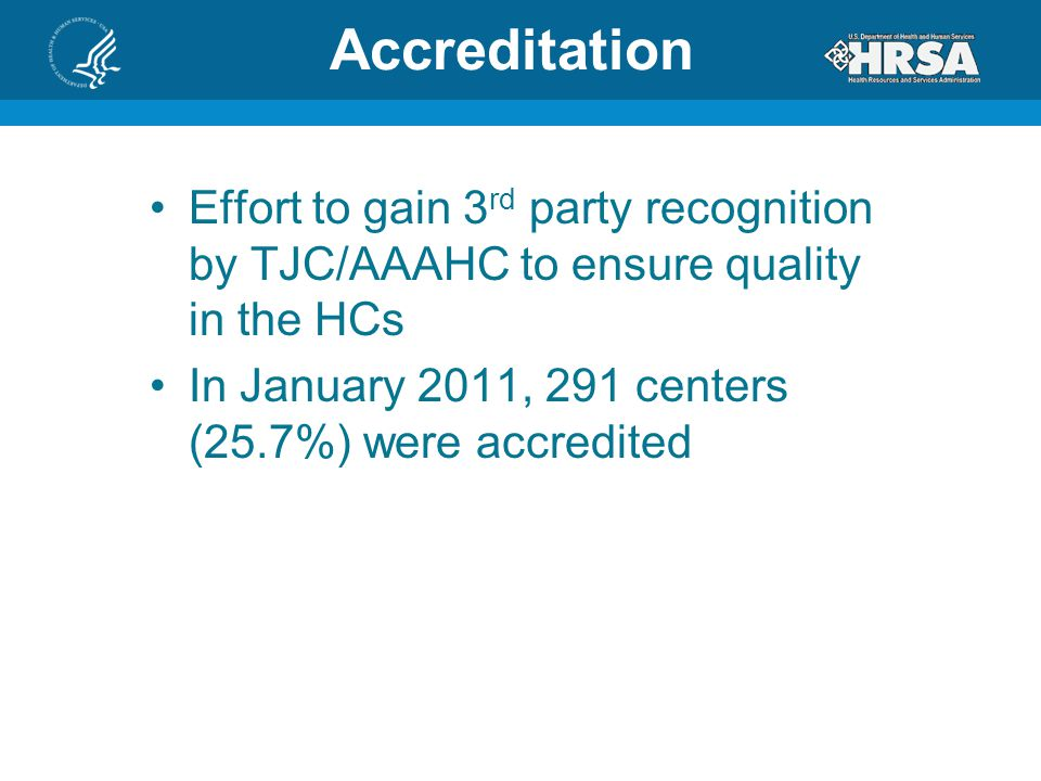 Accreditation Effort to gain 3 rd party recognition by TJC/AAAHC to ensure quality in the HCs In January 2011, 291 centers (25.7%) were accredited