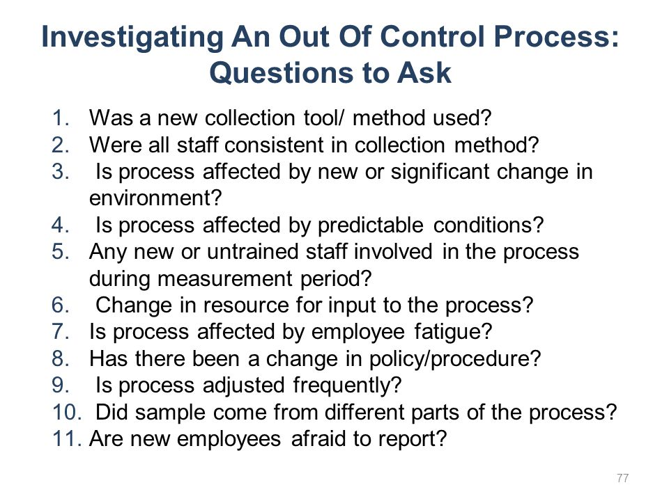 Investigating An Out Of Control Process: Questions to Ask 1.Was a new collection tool/ method used? 2.Were all staff consistent in collection method?
