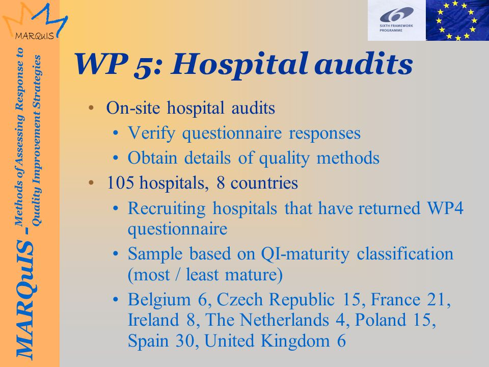 MARQuIS - Methods of Assessing Response to Quality Improvement Strategies WP 5: Hospital audits On-site hospital audits Verify questionnaire responses Obtain details of quality methods 105 hospitals, 8 countries Recruiting hospitals that have returned WP4 questionnaire Sample based on QI-maturity classification (most / least mature) Belgium 6, Czech Republic 15, France 21, Ireland 8, The Netherlands 4, Poland 15, Spain 30, United Kingdom 6