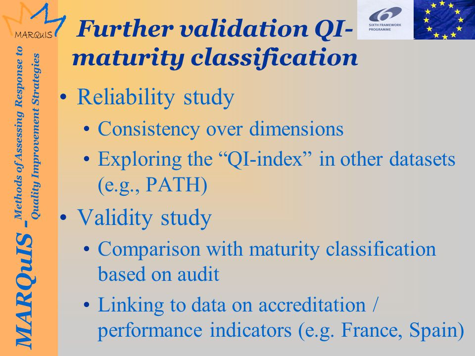 MARQuIS - Methods of Assessing Response to Quality Improvement Strategies Further validation QI- maturity classification Reliability study Consistency over dimensions Exploring the QI-index in other datasets (e.g., PATH) Validity study Comparison with maturity classification based on audit Linking to data on accreditation / performance indicators (e.g.