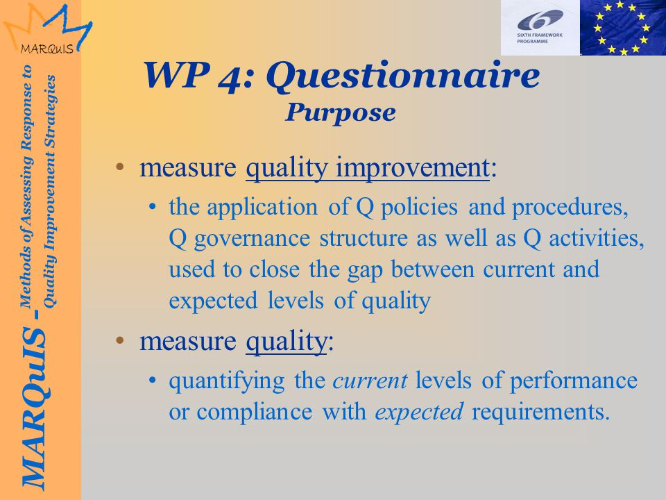 MARQuIS - Methods of Assessing Response to Quality Improvement Strategies WP 4: Questionnaire Purpose measure quality improvement: the application of Q policies and procedures, Q governance structure as well as Q activities, used to close the gap between current and expected levels of quality measure quality: quantifying the current levels of performance or compliance with expected requirements.