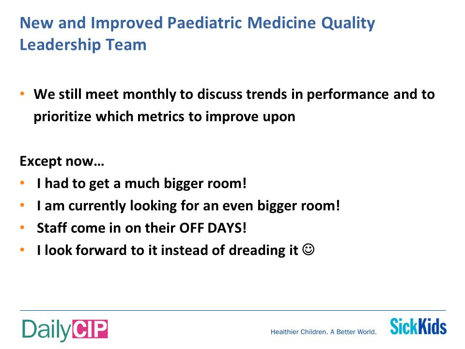 New and Improved Paediatric Medicine Quality Leadership Team We still meet monthly to discuss trends in performance and to prioritize which metrics to improve upon Except now… I had to get a much bigger room.