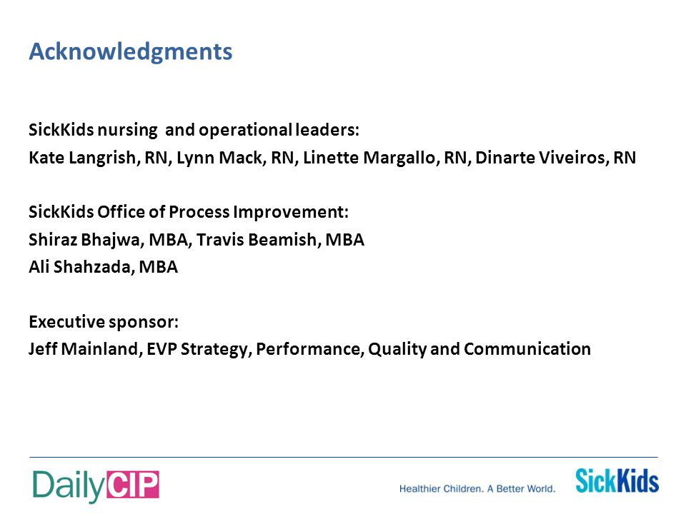 Acknowledgments SickKids nursing and operational leaders: Kate Langrish, RN, Lynn Mack, RN, Linette Margallo, RN, Dinarte Viveiros, RN SickKids Office of Process Improvement: Shiraz Bhajwa, MBA, Travis Beamish, MBA Ali Shahzada, MBA Executive sponsor: Jeff Mainland, EVP Strategy, Performance, Quality and Communication