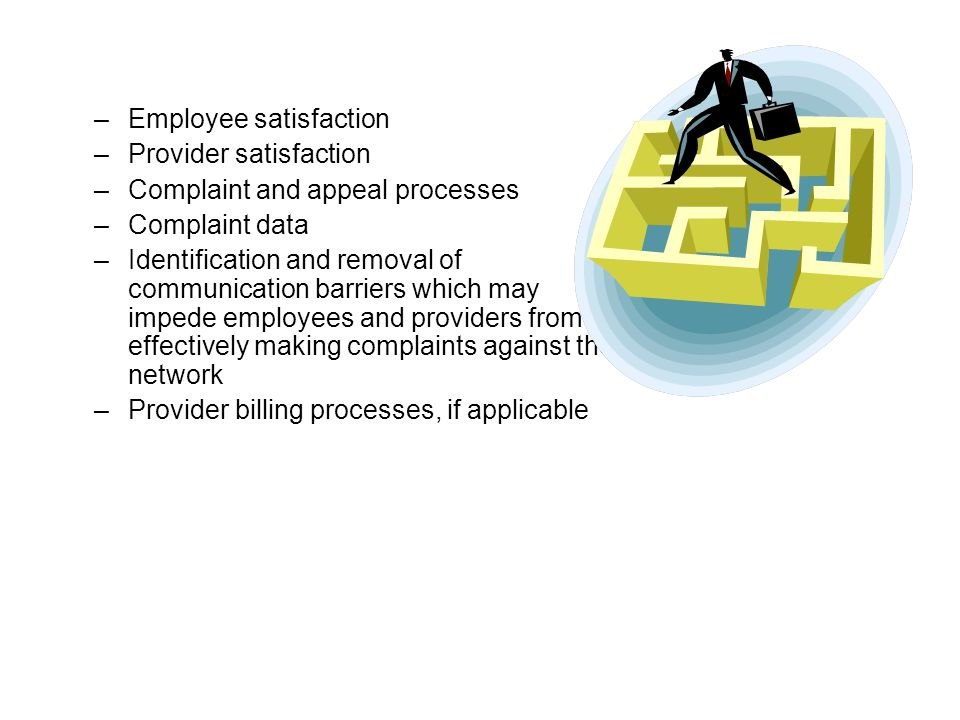 –Employee satisfaction –Provider satisfaction –Complaint and appeal processes –Complaint data –Identification and removal of communication barriers which may impede employees and providers from effectively making complaints against the network –Provider billing processes, if applicable