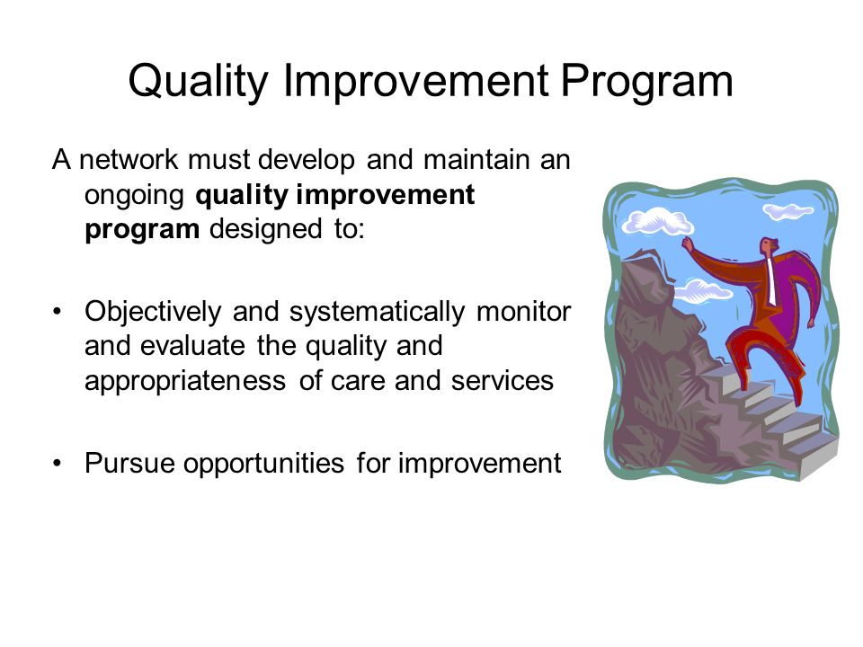 Quality Improvement Program A network must develop and maintain an ongoing quality improvement program designed to: Objectively and systematically monitor and evaluate the quality and appropriateness of care and services Pursue opportunities for improvement