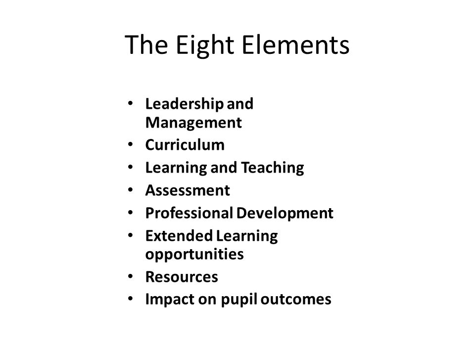 The Eight Elements Leadership and Management Curriculum Learning and Teaching Assessment Professional Development Extended Learning opportunities Resources Impact on pupil outcomes