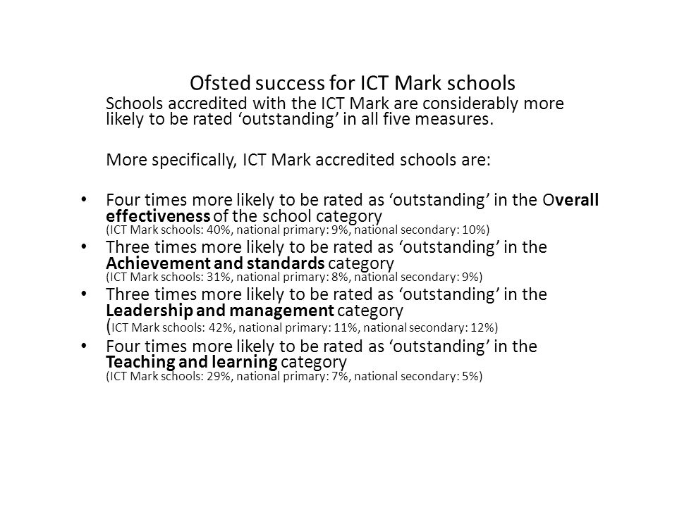 Ofsted success for ICT Mark schools Schools accredited with the ICT Mark are considerably more likely to be rated 'outstanding' in all five measures.