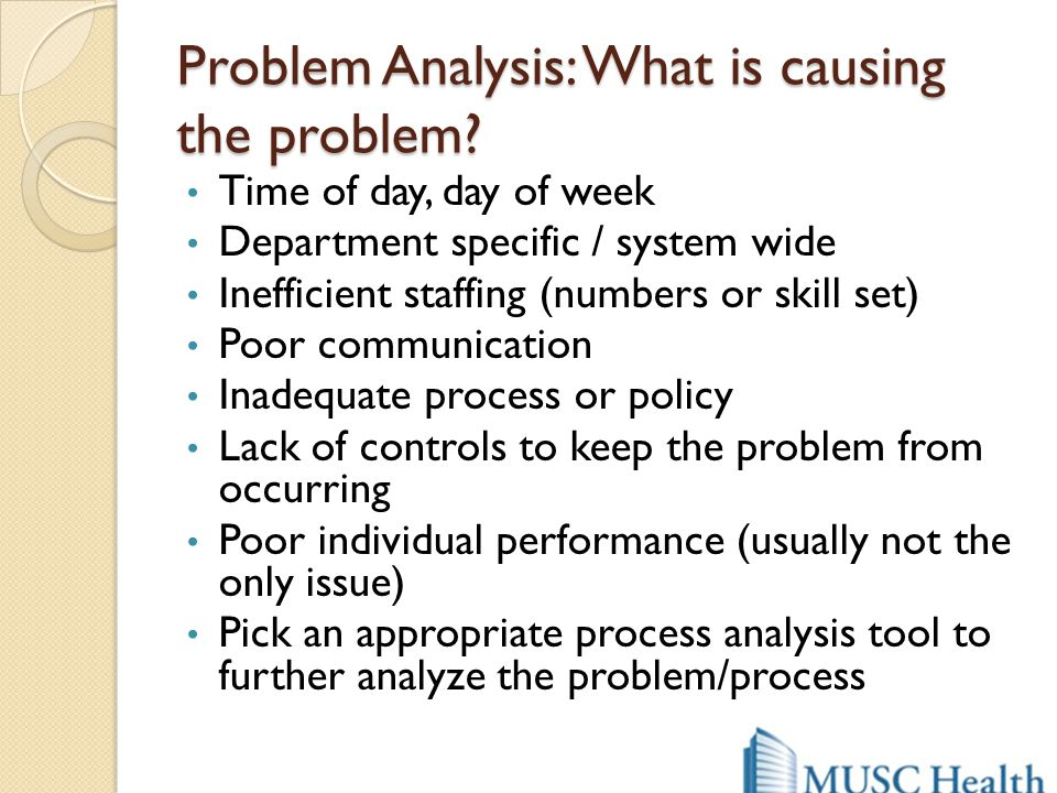 Problem Analysis: What is causing the problem? Time of day, day of week Department specific / system wide Inefficient staffing (numbers or skill set)