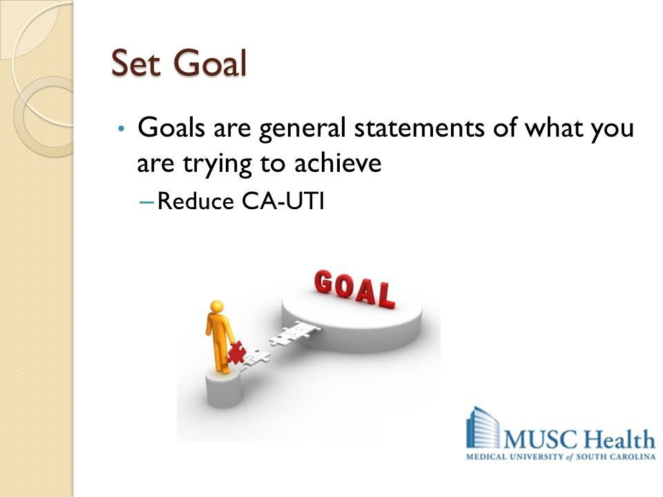 Set Goal Goals are general statements of what you are trying to achieve – Reduce CA-UTI