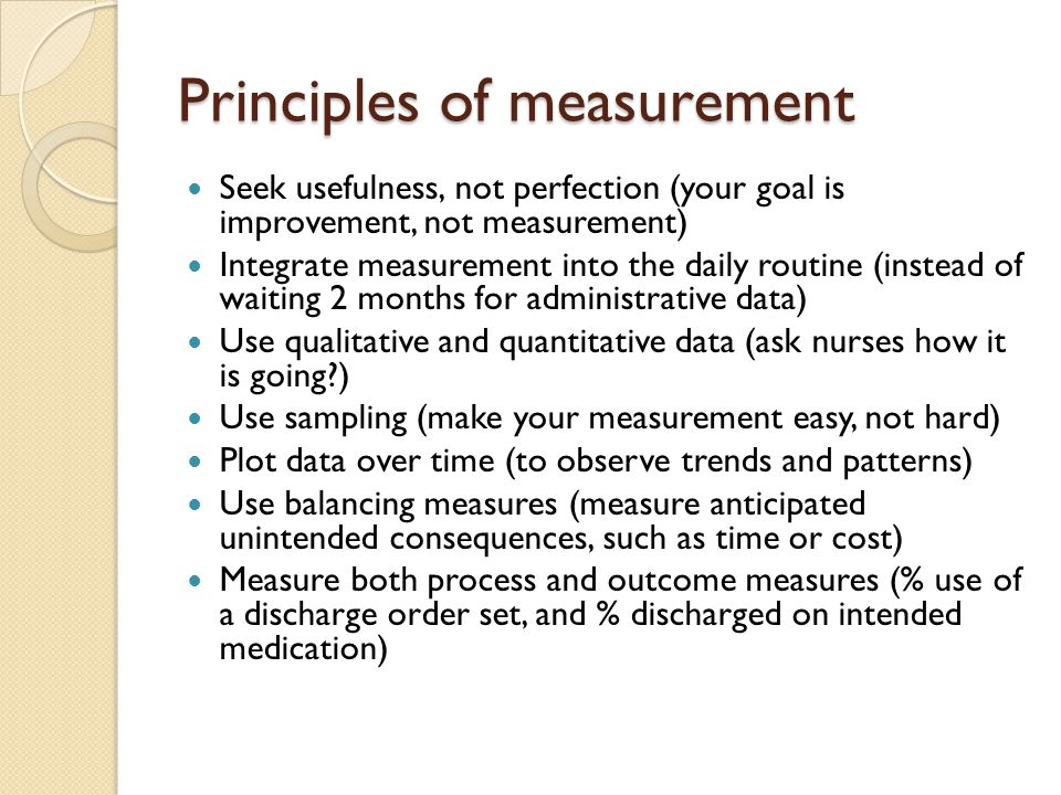 Principles of measurement Seek usefulness, not perfection (your goal is improvement, not measurement) Integrate measurement into the daily routine (in