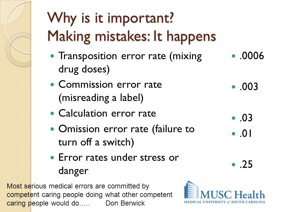 Why is it important? Making mistakes: It happens Transposition error rate (mixing drug doses) Commission error rate (misreading a label) Calculation e
