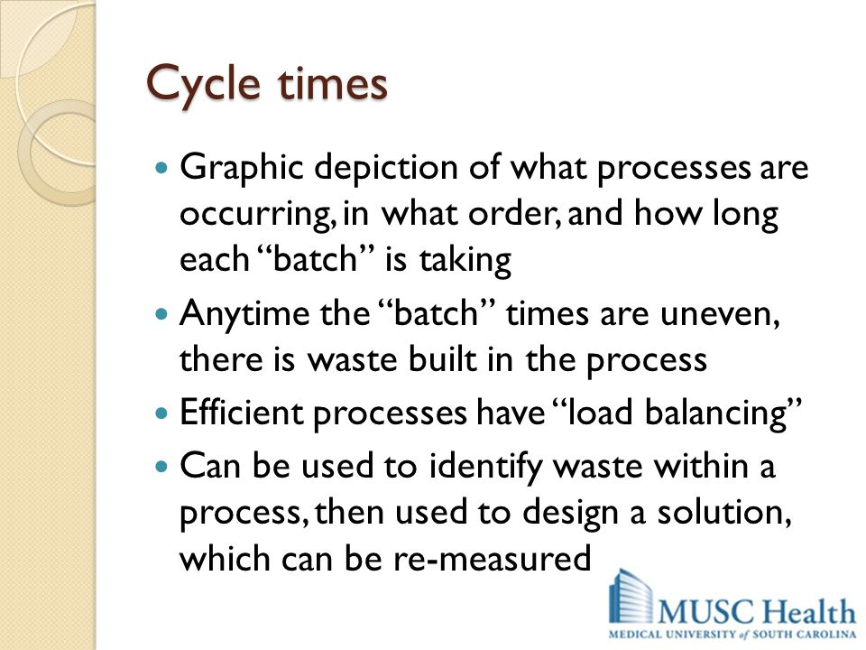 "Cycle times Graphic depiction of what processes are occurring, in what order, and how long each ""batch"" is taking Anytime the ""batch"" times are uneven"