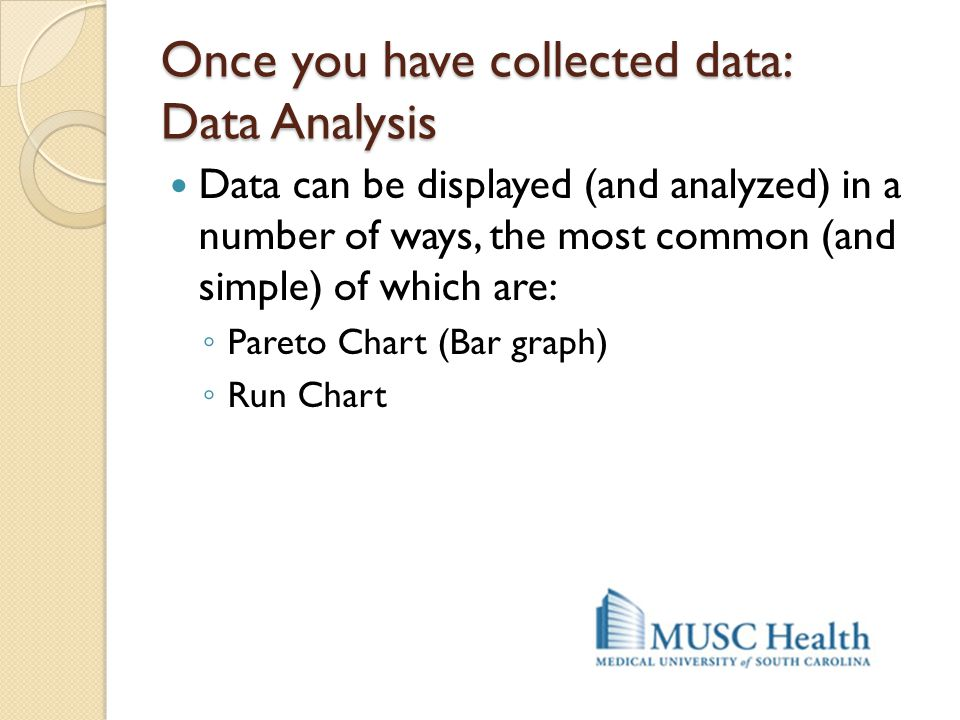 Once you have collected data: Data Analysis Data can be displayed (and analyzed) in a number of ways, the most common (and simple) of which are: ◦ Par