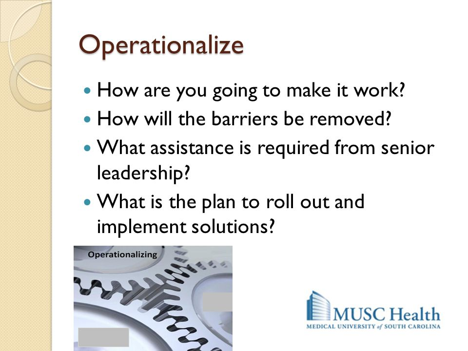 Operationalize How are you going to make it work? How will the barriers be removed? What assistance is required from senior leadership? What is the pl
