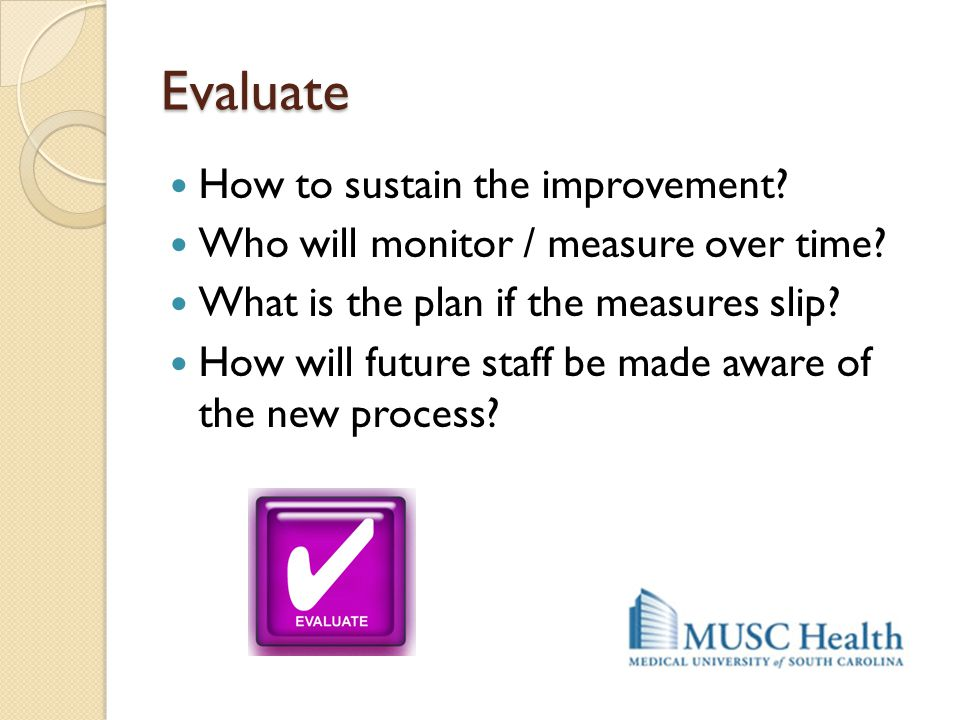 Evaluate How to sustain the improvement? Who will monitor / measure over time? What is the plan if the measures slip? How will future staff be made aw